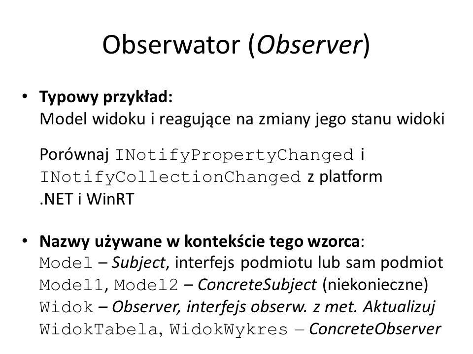 Obserwator (Observer) Typowy przykład: Model widoku i reagujące na zmiany jego stanu widoki Porównaj INotifyPropertyChanged i INotifyCollectionChanged z platform.NET i WinRT Nazwy używane w kontekście tego wzorca: Model – Subject, interfejs podmiotu lub sam podmiot Model1, Model2 – ConcreteSubject (niekonieczne) Widok – Observer, interfejs obserw.