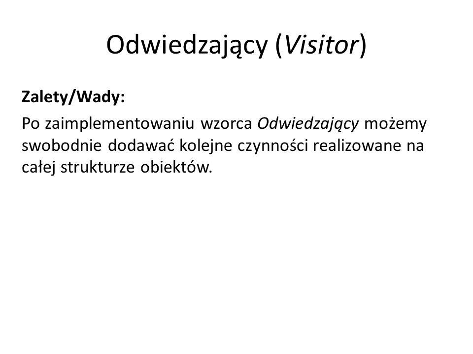 Odwiedzający (Visitor) Zalety/Wady: Po zaimplementowaniu wzorca Odwiedzający możemy swobodnie dodawać kolejne czynności realizowane na całej strukturz