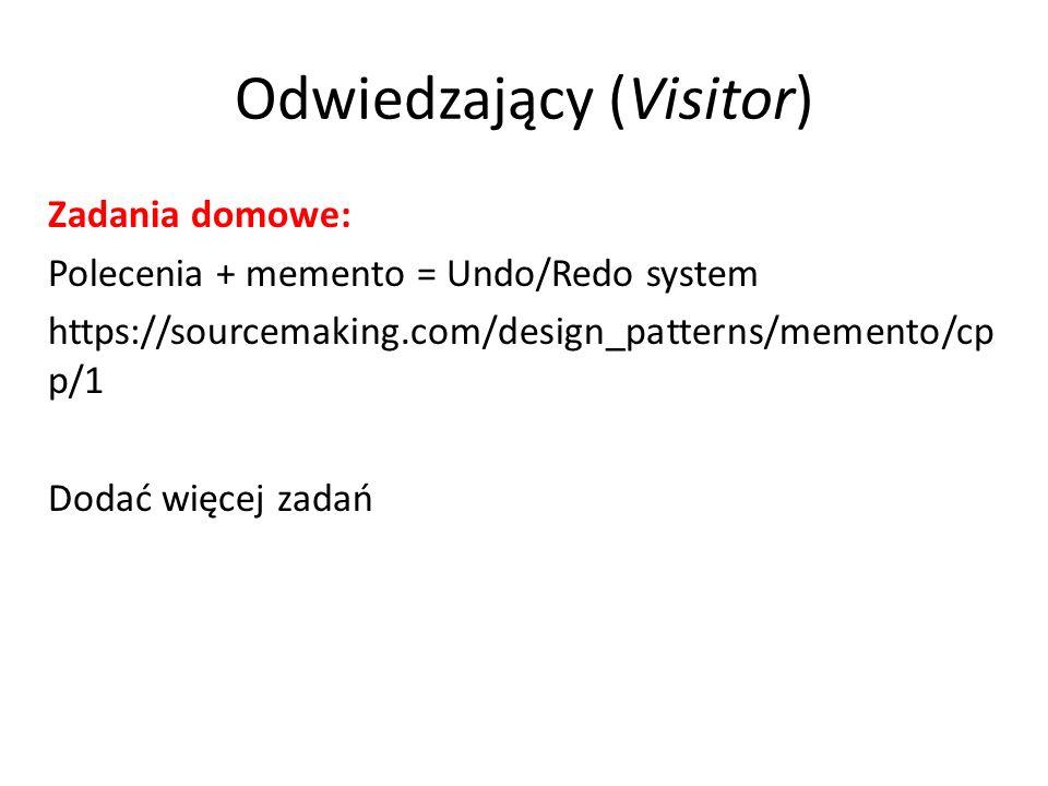 Odwiedzający (Visitor) Zadania domowe: Polecenia + memento = Undo/Redo system https://sourcemaking.com/design_patterns/memento/cp p/1 Dodać więcej zad