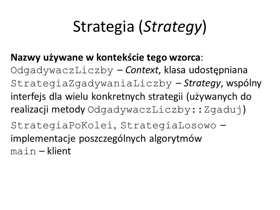 Strategia (Strategy) Nazwy używane w kontekście tego wzorca: OdgadywaczLiczby – Context, klasa udostępniana StrategiaZgadywaniaLiczby – Strategy, wspólny interfejs dla wielu konkretnych strategii (używanych do realizacji metody OdgadywaczLiczby::Zgaduj ) StrategiaPoKolei, StrategiaLosowo – implementacje poszczególnych algorytmów main – klient