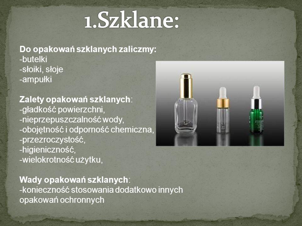 Do opakowań szklanych zaliczmy: -butelki -słoiki, słoje -ampułki Zalety opakowań szklanych: -gładkość powierzchni, -nieprzepuszczalność wody, -obojętność i odporność chemiczna, -przezroczystość, -higieniczność, -wielokrotność użytku, Wady opakowań szklanych: -konieczność stosowania dodatkowo innych opakowań ochronnych