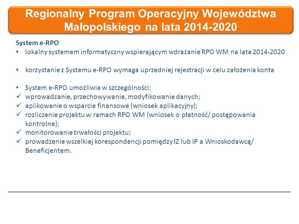 Regionalny Program Operacyjny Województwa Małopolskiego na lata 2014-2020 System e-RPO lokalny systemem informatyczny wspierającym wdrażanie RPO WM na lata 2014-2020 korzystanie z Systemu e-RPO wymaga uprzedniej rejestracji w celu założenia konta System e-RPO umożliwia w szczególności: wprowadzanie, przechowywanie, modyfikowanie danych; aplikowanie o wsparcie finansowe (wniosek aplikacyjny); rozliczenie projektu w ramach RPO WM (wniosek o płatność/ postępowania kontrolne); monitorowanie trwałości projektu; prowadzenie wszelkiej korespondencji pomiędzy IZ lub IP a Wnioskodawcą/ Beneficjentem.