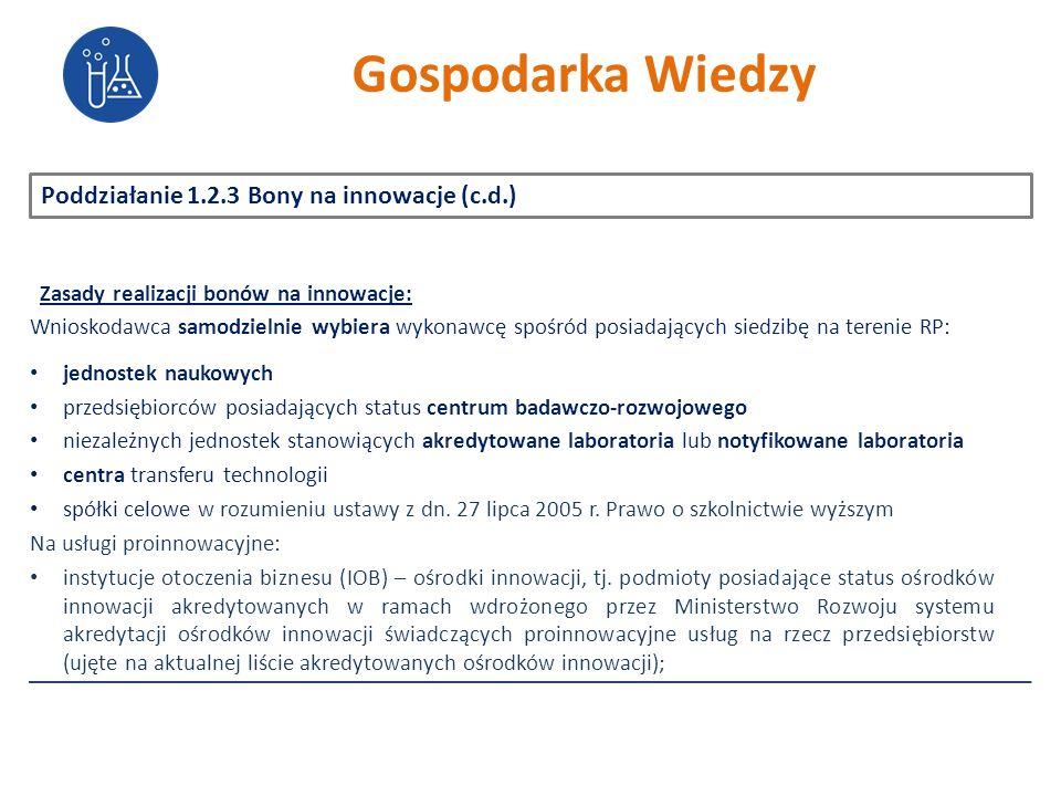 Poddziałanie 1.2.3 Bony na innowacje (c.d.) Zasady realizacji bonów na innowacje: Wnioskodawca samodzielnie wybiera wykonawcę spośród posiadających siedzibę na terenie RP: jednostek naukowych przedsiębiorców posiadających status centrum badawczo-rozwojowego niezależnych jednostek stanowiących akredytowane laboratoria lub notyfikowane laboratoria centra transferu technologii spółki celowe w rozumieniu ustawy z dn.