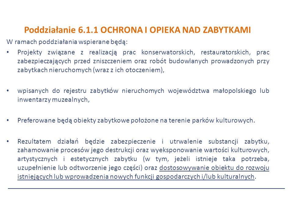 Poddziałanie 6.1.1 OCHRONA I OPIEKA NAD ZABYTKAMI W ramach poddziałania wspierane będą: Projekty związane z realizacją prac konserwatorskich, restauratorskich, prac zabezpieczających przed zniszczeniem oraz robót budowlanych prowadzonych przy zabytkach nieruchomych (wraz z ich otoczeniem), wpisanych do rejestru zabytków nieruchomych województwa małopolskiego lub inwentarzy muzealnych, Preferowane będą obiekty zabytkowe położone na terenie parków kulturowych.