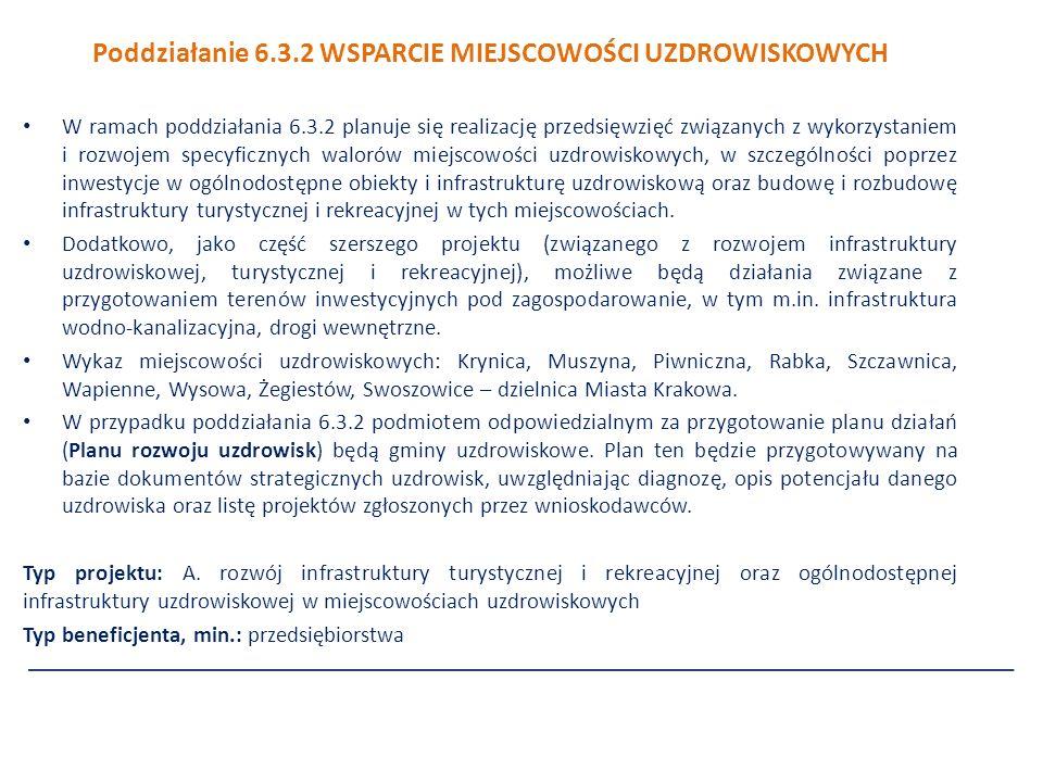 Poddziałanie 6.3.2 WSPARCIE MIEJSCOWOŚCI UZDROWISKOWYCH W ramach poddziałania 6.3.2 planuje się realizację przedsięwzięć związanych z wykorzystaniem i rozwojem specyficznych walorów miejscowości uzdrowiskowych, w szczególności poprzez inwestycje w ogólnodostępne obiekty i infrastrukturę uzdrowiskową oraz budowę i rozbudowę infrastruktury turystycznej i rekreacyjnej w tych miejscowościach.