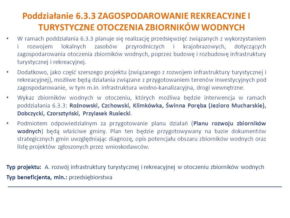 Poddziałanie 6.3.3 ZAGOSPODAROWANIE REKREACYJNE I TURYSTYCZNE OTOCZENIA ZBIORNIKÓW WODNYCH W ramach poddziałania 6.3.3 planuje się realizację przedsięwzięć związanych z wykorzystaniem i rozwojem lokalnych zasobów przyrodniczych i krajobrazowych, dotyczących zagospodarowania otoczenia zbiorników wodnych, poprzez budowę i rozbudowę infrastruktury turystycznej i rekreacyjnej.