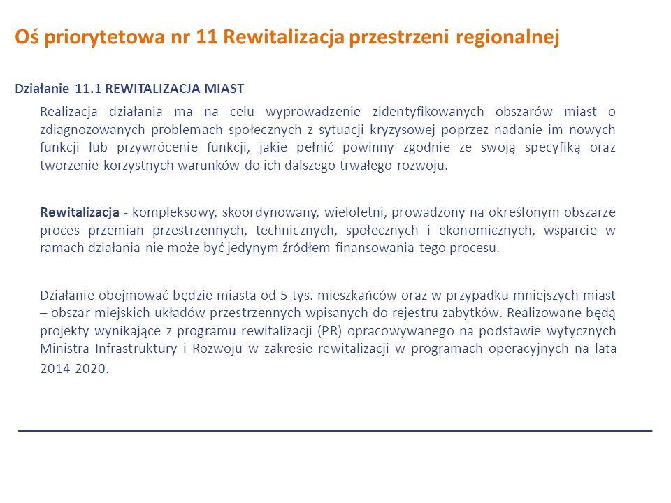 Oś priorytetowa nr 11 Rewitalizacja przestrzeni regionalnej Działanie 11.1 REWITALIZACJA MIAST Realizacja działania ma na celu wyprowadzenie zidentyfikowanych obszarów miast o zdiagnozowanych problemach społecznych z sytuacji kryzysowej poprzez nadanie im nowych funkcji lub przywrócenie funkcji, jakie pełnić powinny zgodnie ze swoją specyfiką oraz tworzenie korzystnych warunków do ich dalszego trwałego rozwoju.