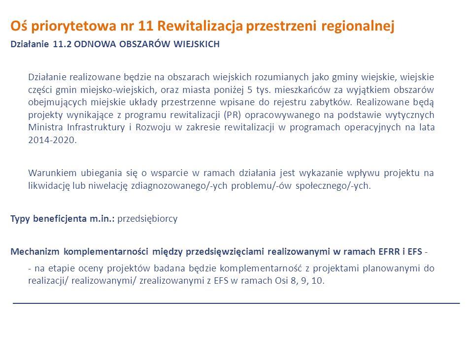 Oś priorytetowa nr 11 Rewitalizacja przestrzeni regionalnej Działanie 11.2 ODNOWA OBSZARÓW WIEJSKICH Działanie realizowane będzie na obszarach wiejskich rozumianych jako gminy wiejskie, wiejskie części gmin miejsko-wiejskich, oraz miasta poniżej 5 tys.