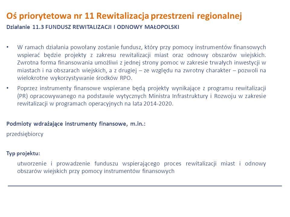 Oś priorytetowa nr 11 Rewitalizacja przestrzeni regionalnej Działanie 11.3 FUNDUSZ REWITALIZACJI I ODNOWY MAŁOPOLSKI W ramach działania powołany zostanie fundusz, który przy pomocy instrumentów finansowych wspierać będzie projekty z zakresu rewitalizacji miast oraz odnowy obszarów wiejskich.