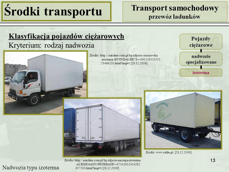 13 Środki transportu Transport samochodowy przewóz ładunków Klasyfikacja pojazdów ciężarowych Kryterium: rodzaj nadwozia Pojazdy ciężarowe nadwozie specjalizowane izoterma Źródło: http://autoline.com.pl/bp/zdjecie-naczepa-izoterma -ACKERMANN-FRUEHAUF—07101612414382 957200.html?img=1 [28.12.2009] Źródło: http://autoline.com.pl/bp/zdjecie-ciezarowka -izoterma-HYUNDAI-HD78—091119113551 21466200.html?img=1 [28.12.2009] Źródło: www.eddie.pl [28.12.2009] Nadwozia typu izoterma