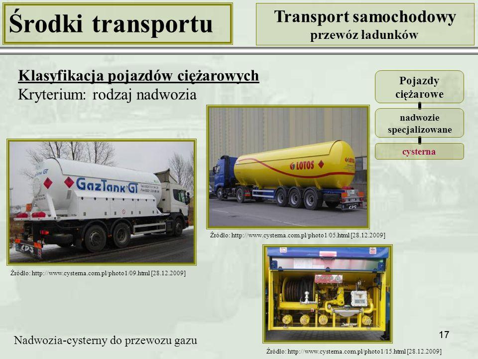 17 Środki transportu Transport samochodowy przewóz ładunków Klasyfikacja pojazdów ciężarowych Kryterium: rodzaj nadwozia Pojazdy ciężarowe nadwozie specjalizowane cysterna Nadwozia-cysterny do przewozu gazu Źródło: http://www.cysterna.com.pl/photo1/09.html [28.12.2009] Źródło: http://www.cysterna.com.pl/photo1/05.html [28.12.2009] Źródło: http://www.cysterna.com.pl/photo1/15.html [28.12.2009]