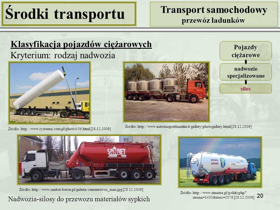 20 Środki transportu Transport samochodowy przewóz ładunków Klasyfikacja pojazdów ciężarowych Kryterium: rodzaj nadwozia Pojazdy ciężarowe nadwozie specjalizowane silos Nadwozia-silosy do przewozu materiałów sypkich Źródło: http://www.cysterna.com.pl/photo4/06.html [28.12.2009] Źródło: http://www.autotrasportisantini.it/gallery/photogallery.html [28.12.2009] Źródło: http://www.simatra.pl/polski.php.