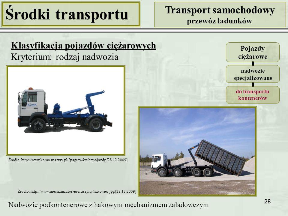 28 Środki transportu Transport samochodowy przewóz ładunków Klasyfikacja pojazdów ciężarowych Kryterium: rodzaj nadwozia Pojazdy ciężarowe nadwozie specjalizowane do transportu kontenerów Nadwozie podkontenerowe z hakowym mechanizmem załadowczym Źródło: http://www.mechanizator.eu/maszyny/hakowiec.jpg [28.12.2009] Źródło: http://www.koma.mazury.pl/?page=4&sub=pojazdy [28.12.2009]