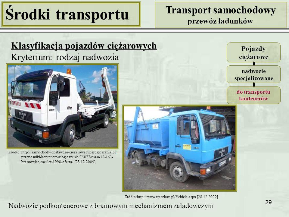 29 Środki transportu Transport samochodowy przewóz ładunków Klasyfikacja pojazdów ciężarowych Kryterium: rodzaj nadwozia Pojazdy ciężarowe nadwozie specjalizowane do transportu kontenerów Nadwozie podkontenerowe z bramowym mechanizmem załadowczym Źródło:http://www.traszkan.pl/Vehicle.aspx [28.12.2009] Źródło: http://samochody-dostawcze-ciezarowe.hiperogloszenia.pl// przenosniki-kontenerow/ogloszenie/75877-man-12-163- bramowiec-meiller-1998-oferta/ [28.12.2009]