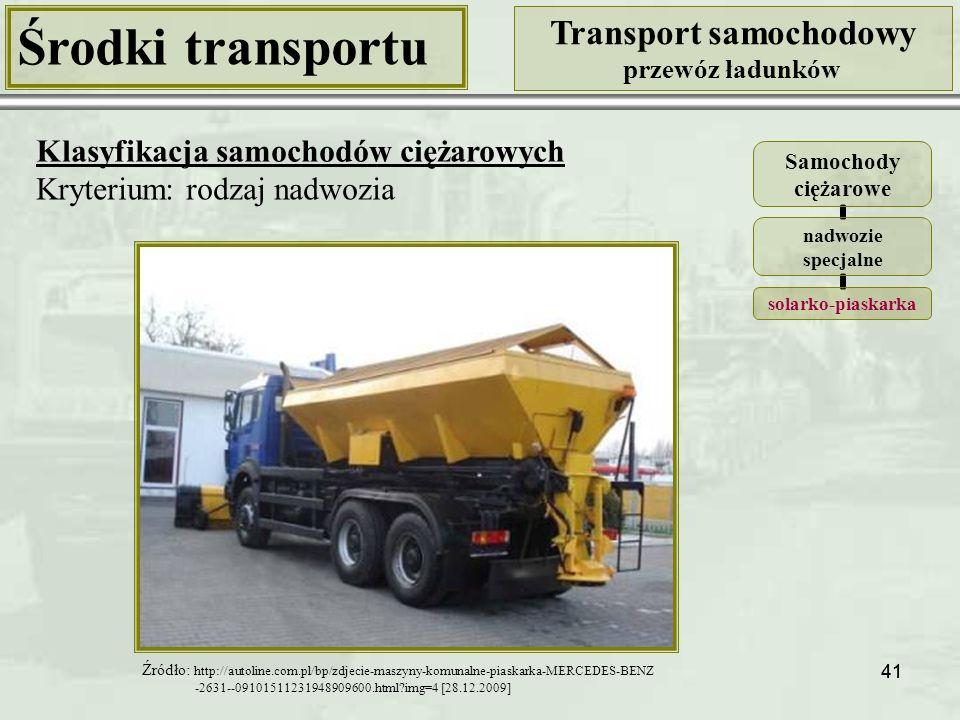 41 Środki transportu Transport samochodowy przewóz ładunków Klasyfikacja samochodów ciężarowych Kryterium: rodzaj nadwozia Samochody ciężarowe nadwozie specjalne solarko- piaskarka Źródło: http://autoline.com.pl/bp/zdjecie-maszyny-komunalne-piaskarka-MERCEDES-BENZ -2631--09101511231948909600.html?img=4 [28.12.2009]