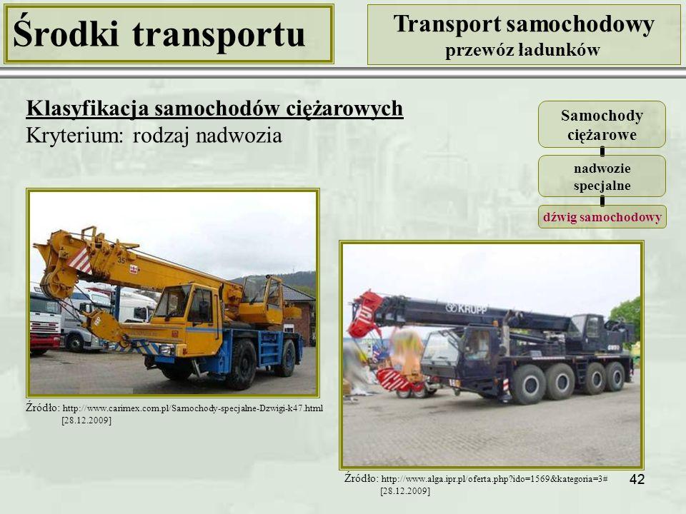 42 Środki transportu Transport samochodowy przewóz ładunków Klasyfikacja samochodów ciężarowych Kryterium: rodzaj nadwozia Samochody ciężarowe nadwozie specjalne dźwig samochodowy Źródło: http://www.alga.ipr.pl/oferta.php?ido=1569&kategoria=3# [28.12.2009] Źródło: http://www.carimex.com.pl/Samochody-specjalne-Dzwigi-k47.html [28.12.2009]