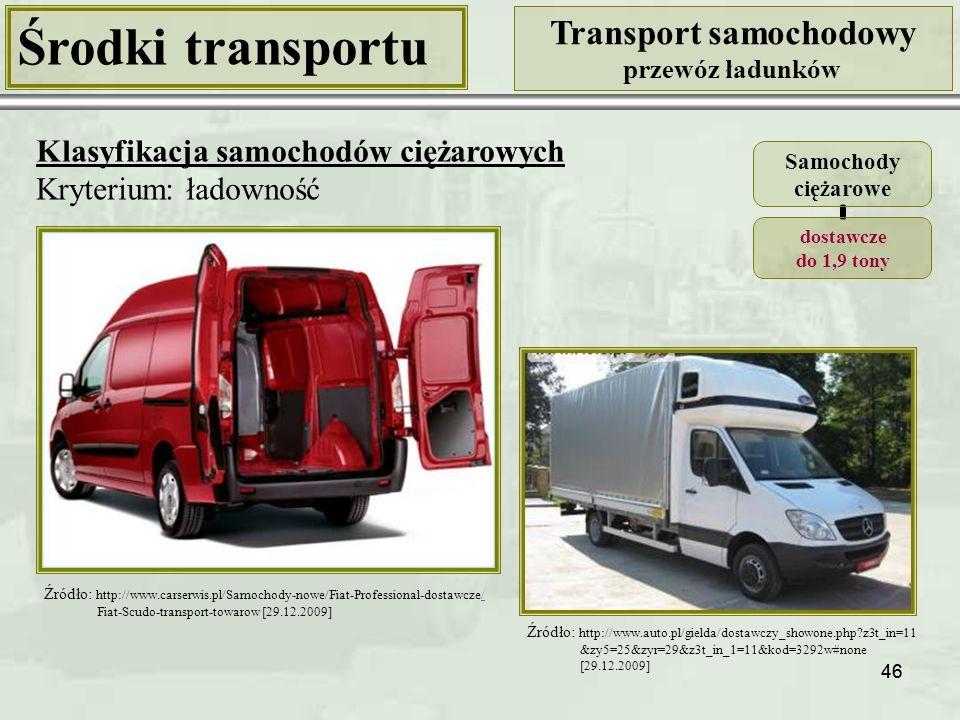 46 Środki transportu Transport samochodowy przewóz ładunków Klasyfikacja samochodów ciężarowych Kryterium: ładowność Samochody ciężarowe dostawcze do 1,9 tony Źródło: http://www.auto.pl/gielda/dostawczy_showone.php?z3t_in=11 &zy5=25&zyr=29&z3t_in_1=11&kod=3292w#none [29.12.2009] Źródło: http://www.carserwis.pl/Samochody-nowe/Fiat-Professional-dostawcze// Fiat-Scudo-transport-towarow [29.12.2009]