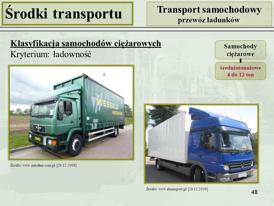 48 Środki transportu Transport samochodowy przewóz ładunków Klasyfikacja samochodów ciężarowych Kryterium: ładowność Samochody ciężarowe średniotonażowe 4 do 12 ton Źródło: www.autoline.com.pl [29.12.2009] Źródło: www.etransport.pl [29.12.2009]