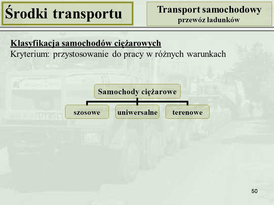 50 Środki transportu Transport samochodowy przewóz ładunków Klasyfikacja samochodów ciężarowych Kryterium: przystosowanie do pracy w różnych warunkach Samochody ciężarowe szosoweuniwersalneterenowe