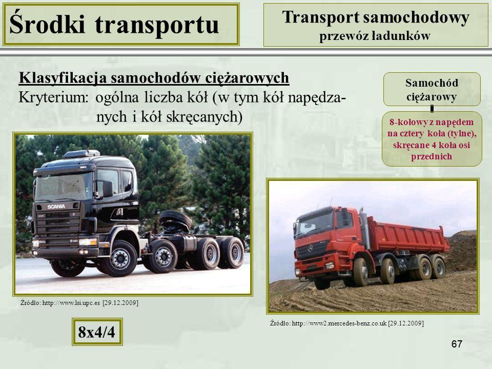 67 Środki transportu Transport samochodowy przewóz ładunków Klasyfikacja samochodów ciężarowych Kryterium: ogólna liczba kół (w tym kół napędza- nych i kół skręcanych) Samochód ciężarowy 8-kołowy z napędem na cztery koła (tylne), skręcane 4 koła osi przednich 8x4/4 Źródło: http://www2.mercedes-benz.co.uk [29.12.2009] Źródło: http://www.lsi.upc.es [29.12.2009]