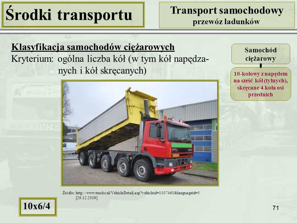 71 Środki transportu Transport samochodowy przewóz ładunków Klasyfikacja samochodów ciężarowych Kryterium: ogólna liczba kół (w tym kół napędza- nych i kół skręcanych) Samochód ciężarowy 10-kołowy z napędem na sześć kół (tylnych), skręcane 4 koła osi przednich 10x6/4 Źródło: http://www.trucks.nl/VehicleDetail.asp?vehicleid=1107460&languageid=5 [29.12.2009]
