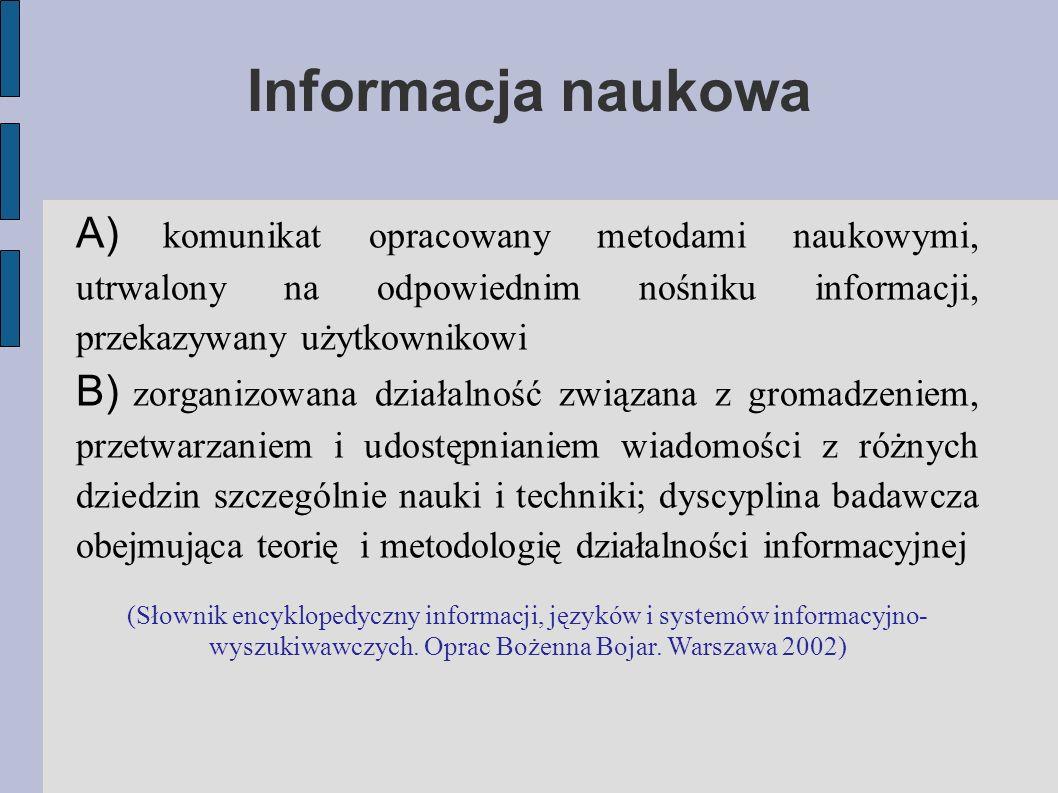 Informacja naukowa A) komunikat opracowany metodami naukowymi, utrwalony na odpowiednim nośniku informacji, przekazywany użytkownikowi B) zorganizowana działalność związana z gromadzeniem, przetwarzaniem i udostępnianiem wiadomości z różnych dziedzin szczególnie nauki i techniki; dyscyplina badawcza obejmująca teorię i metodologię działalności informacyjnej (Słownik encyklopedyczny informacji, języków i systemów informacyjno- wyszukiwawczych.