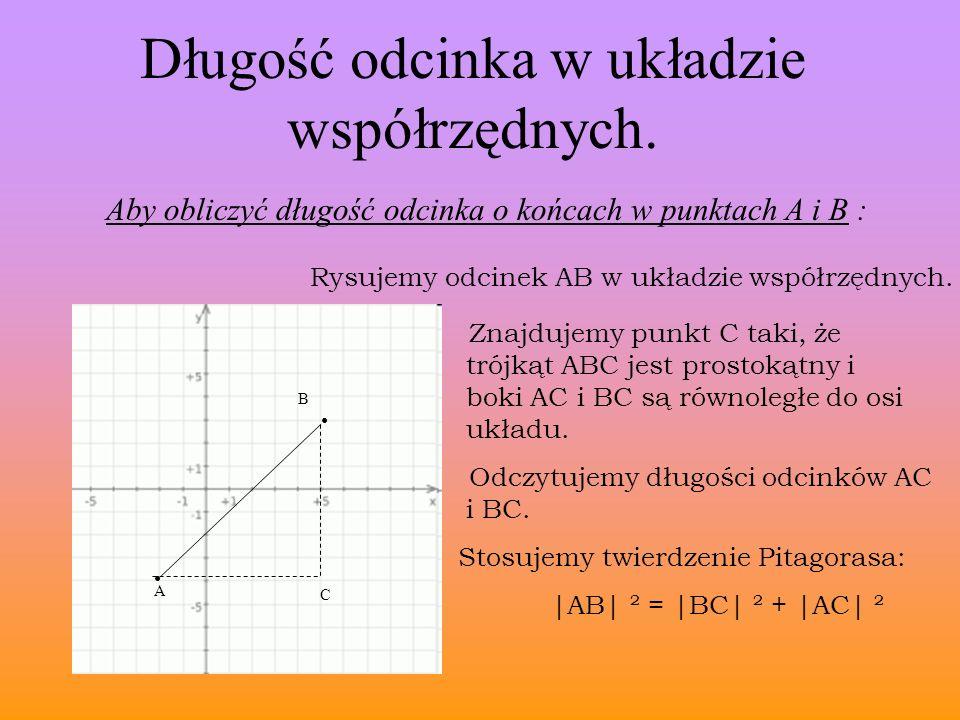 A B Długość odcinka w układzie współrzędnych. Aby obliczyć długość odcinka o końcach w punktach A i B : C Rysujemy odcinek AB w układzie współrzędnych
