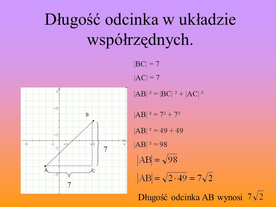 A B Długość odcinka w układzie współrzędnych. C |AB| ² = |BC| ² + |AC| ² |BC| = 7 7 7 |AC| = 7 |AB| ² = 7² + 7² |AB| ² = 49 + 49 |AB| ² = 98 Długość o