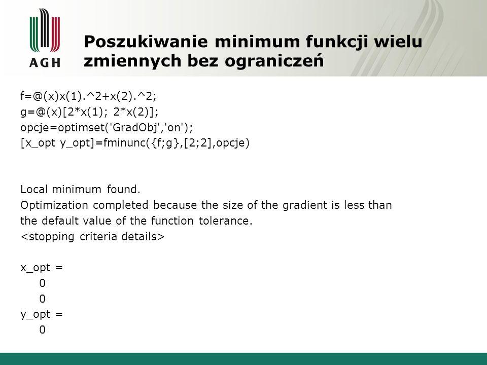 Poszukiwanie minimum funkcji wielu zmiennych bez ograniczeń f=@(x)x(1).^2+x(2).^2; g=@(x)[2*x(1); 2*x(2)]; opcje=optimset('GradObj','on'); [x_opt y_op