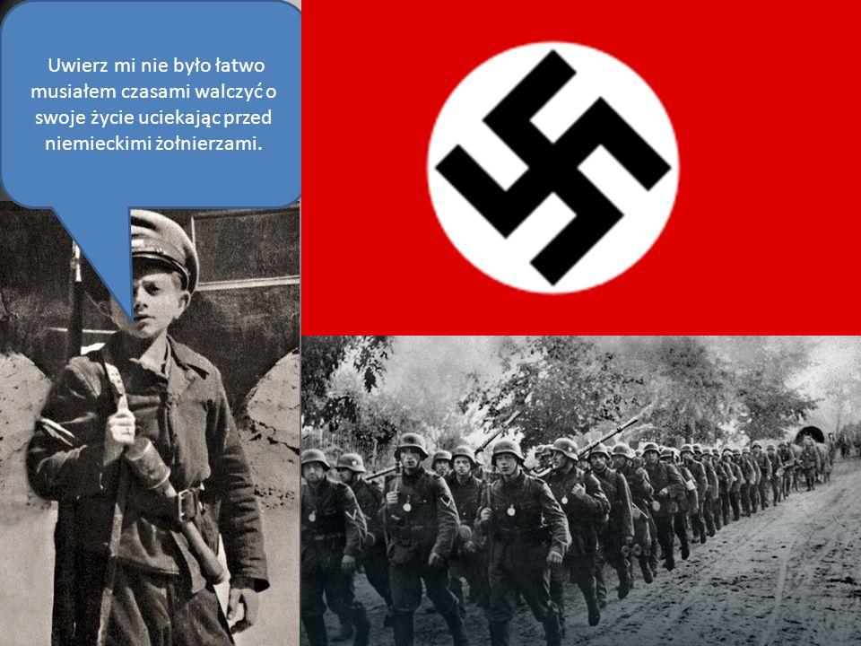 Uwierz mi nie było łatwo musiałem czasami walczyć o swoje życie uciekając przed niemieckimi żołnierzami.