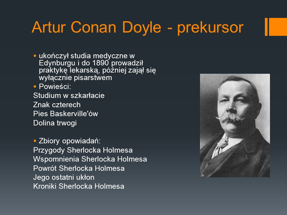 Artur Conan Doyle - prekursor  ukończył studia medyczne w Edynburgu i do 1890 prowadził praktykę lekarską, później zajął się wyłącznie pisarstwem  Powieści: Studium w szkarłacie Znak czterech Pies Baskerville ów Dolina trwogi  Zbiory opowiadań: Przygody Sherlocka Holmesa Wspomnienia Sherlocka Holmesa Powrót Sherlocka Holmesa Jego ostatni ukłon Kroniki Sherlocka Holmesa