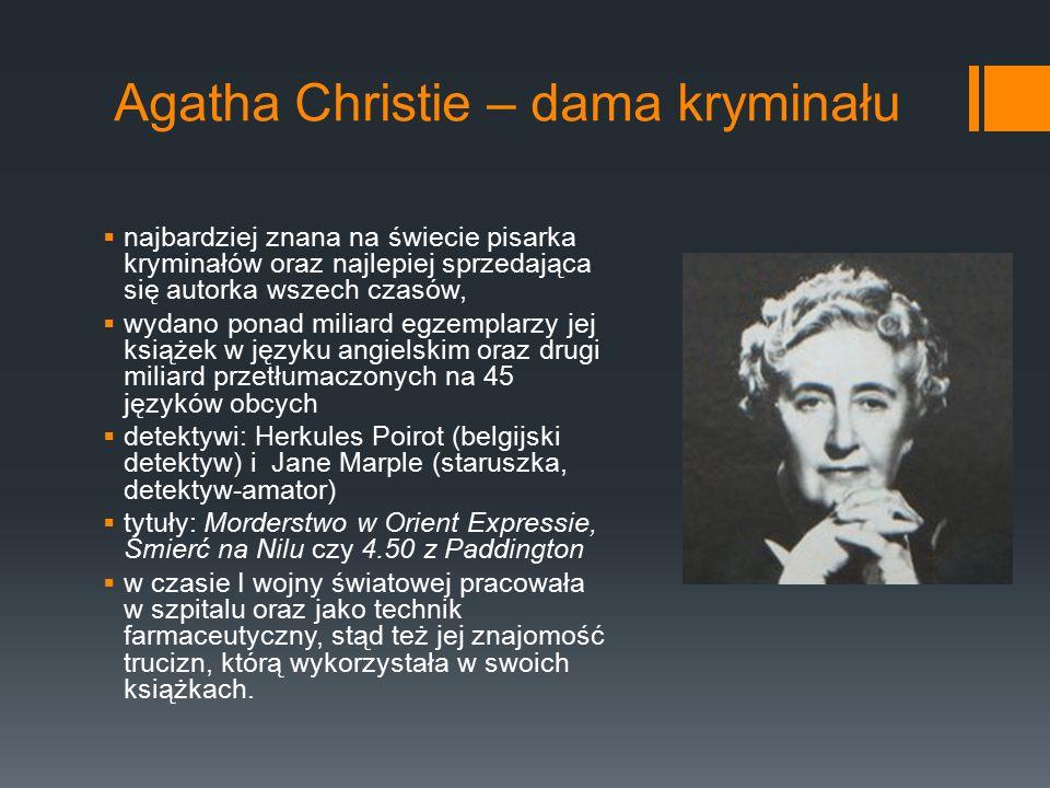 Agatha Christie – dama kryminału  najbardziej znana na świecie pisarka kryminałów oraz najlepiej sprzedająca się autorka wszech czasów,  wydano ponad miliard egzemplarzy jej książek w języku angielskim oraz drugi miliard przetłumaczonych na 45 języków obcych  detektywi: Herkules Poirot (belgijski detektyw) i Jane Marple (staruszka, detektyw-amator)  tytuły: Morderstwo w Orient Expressie, Śmierć na Nilu czy 4.50 z Paddington  w czasie I wojny światowej pracowała w szpitalu oraz jako technik farmaceutyczny, stąd też jej znajomość trucizn, którą wykorzystała w swoich książkach.