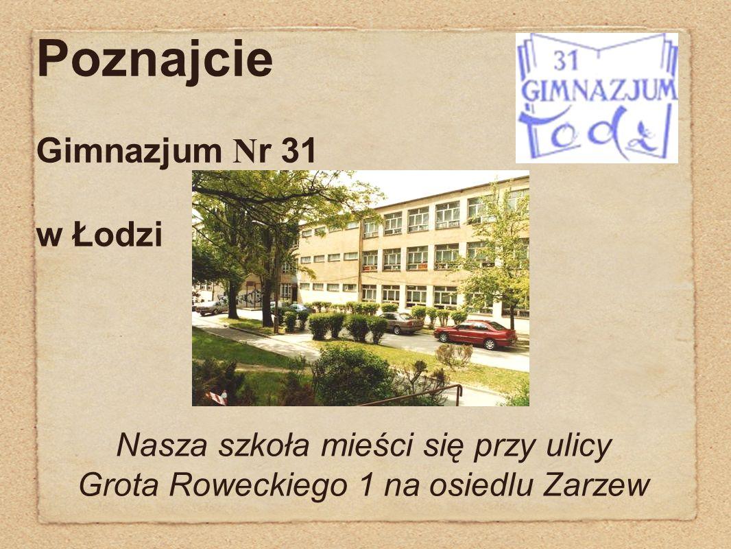 Poznajcie Gimnazjum N r 31 w Łodzi Nasza szkoła mieści się przy ulicy Grota Roweckiego 1 na osiedlu Zarzew