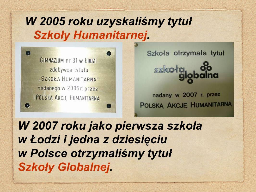W 2005 roku uzyskaliśmy tytuł Szkoły Humanitarnej. W 2007 roku jako pierwsza szkoła w Łodzi i jedna z dziesięciu w Polsce otrzymaliśmy tytuł Szkoły Gl