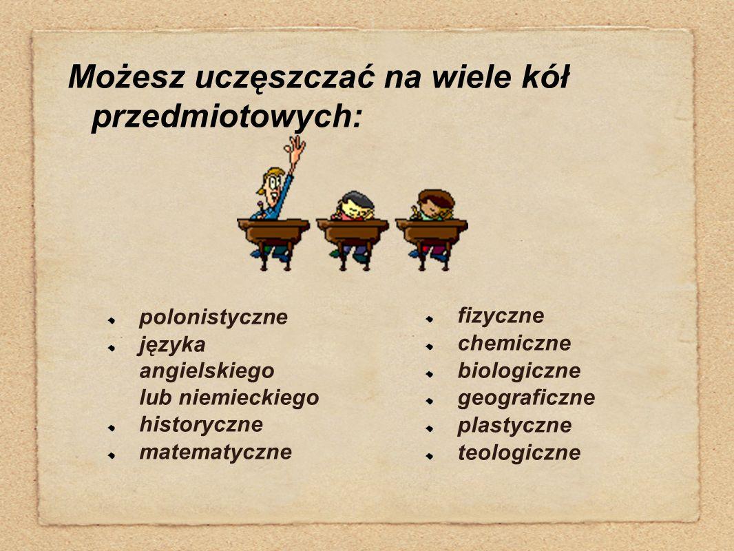 Możesz uczęszczać na wiele kół przedmiotowych: polonistyczne języka angielskiego lub niemieckiego historyczne matematyczne fizyczne chemiczne biologic