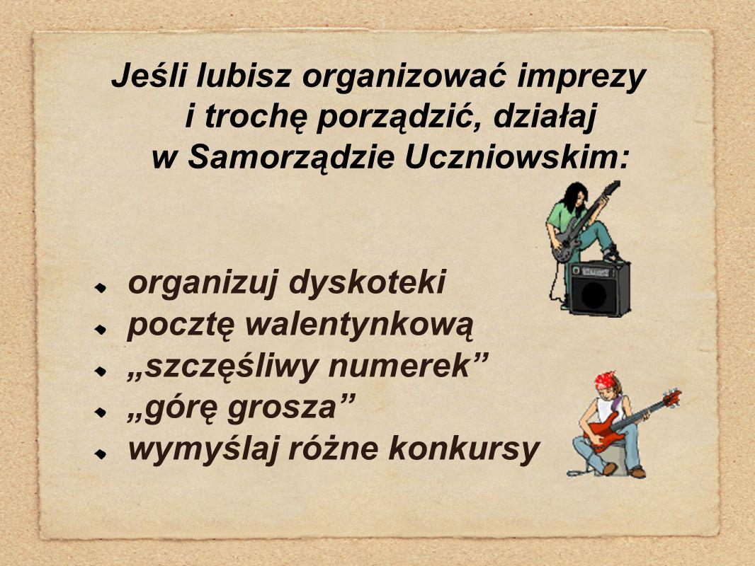 """Jeśli lubisz organizować imprezy i trochę porządzić, działaj w Samorządzie Uczniowskim: organizuj dyskoteki pocztę walentynkową """"szczęśliwy numerek"""" """""""