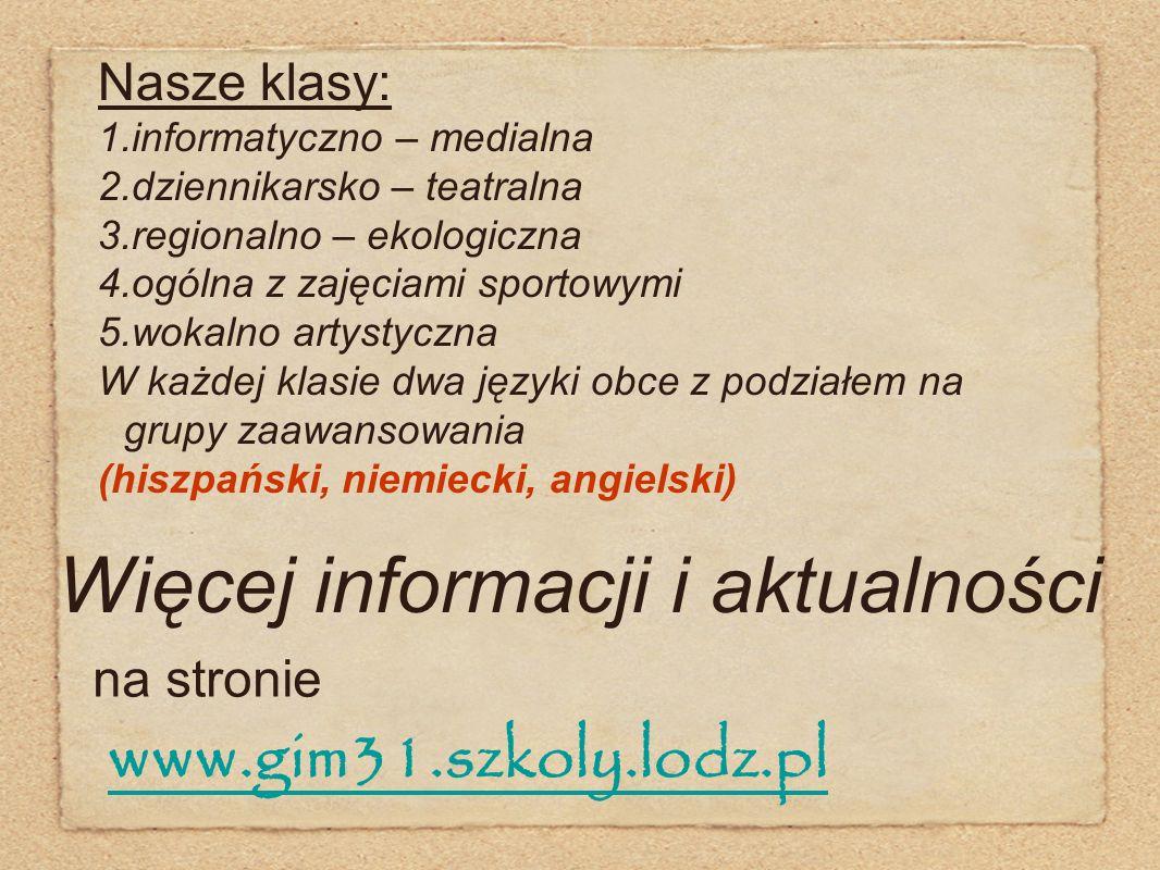 Więcej informacji i aktualności na stronie www.gim31.szkoly.lodz.pl Nasze klasy: 1.informatyczno – medialna 2.dziennikarsko – teatralna 3.regionalno –