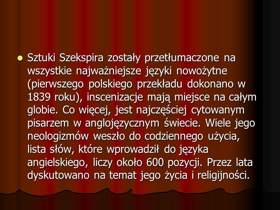 Sztuki Szekspira zostały przetłumaczone na wszystkie najważniejsze języki nowożytne (pierwszego polskiego przekładu dokonano w 1839 roku), inscenizacje mają miejsce na całym globie.