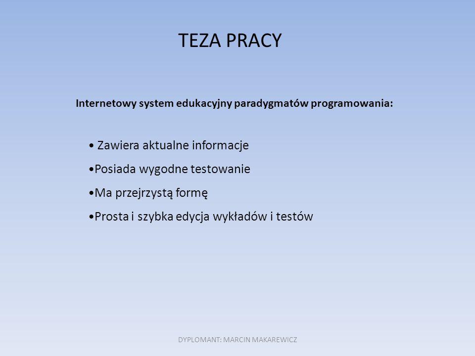 TEZA PRACY Internetowy system edukacyjny paradygmatów programowania: Zawiera aktualne informacje Posiada wygodne testowanie Ma przejrzystą formę Prosta i szybka edycja wykładów i testów DYPLOMANT: MARCIN MAKAREWICZ