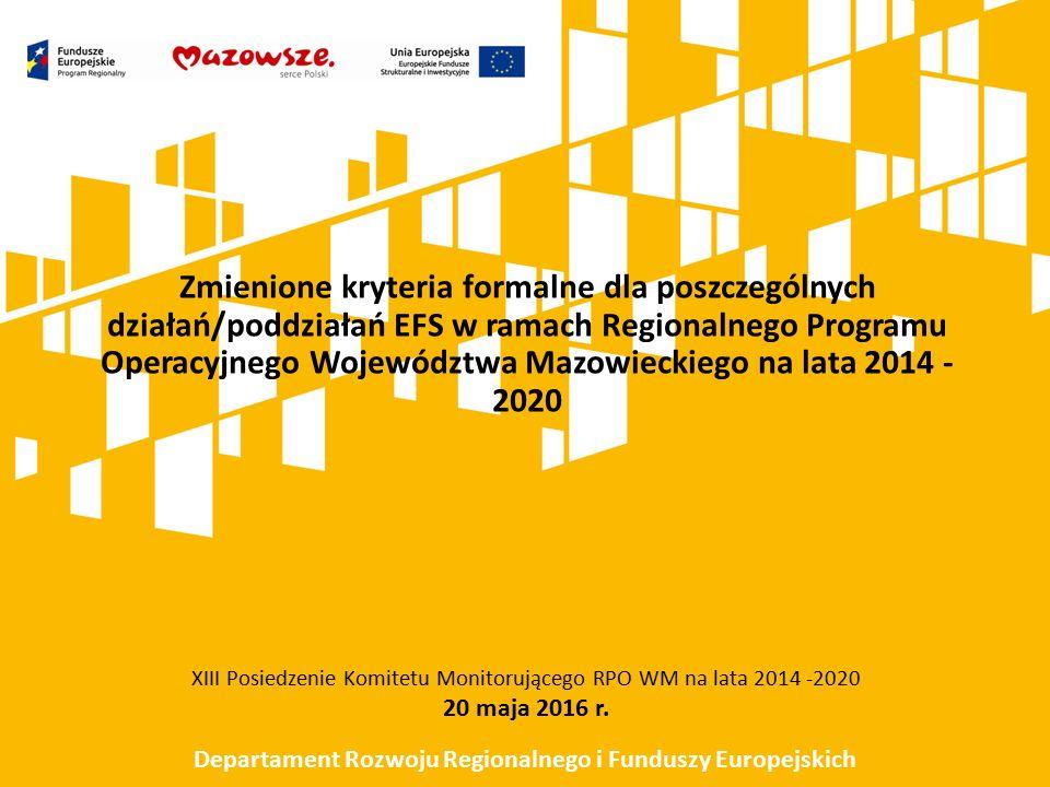 Zmienione kryteria formalne dla poszczególnych działań/poddziałań EFS w ramach Regionalnego Programu Operacyjnego Województwa Mazowieckiego na lata 2014 - 2020 XIII Posiedzenie Komitetu Monitorującego RPO WM na lata 2014 -2020 20 maja 2016 r.