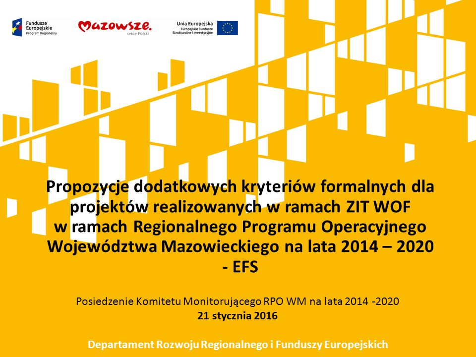 Propozycje dodatkowych kryteriów formalnych dla projektów realizowanych w ramach ZIT WOF w ramach Regionalnego Programu Operacyjnego Województwa Mazowieckiego na lata 2014 – 2020 - EFS Posiedzenie Komitetu Monitorującego RPO WM na lata 2014 -2020 21 stycznia 2016 Departament Rozwoju Regionalnego i Funduszy Europejskich