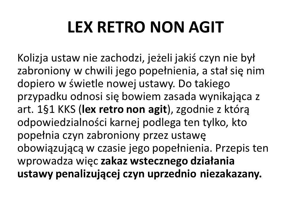 LEX RETRO NON AGIT Kolizja ustaw nie zachodzi, jeżeli jakiś czyn nie był zabroniony w chwili jego popełnienia, a stał się nim dopiero w świetle nowej ustawy.