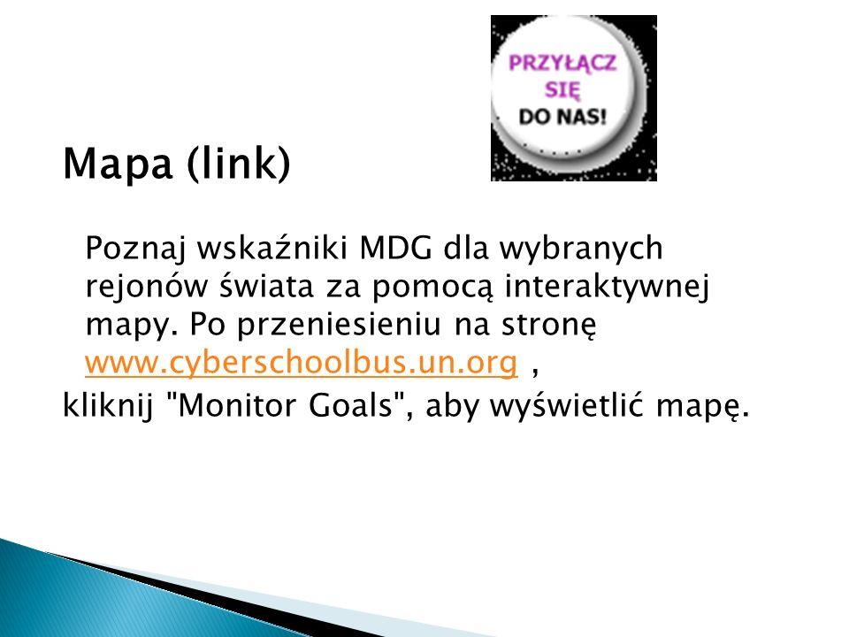 Mapa (link) Poznaj wskaźniki MDG dla wybranych rejonów świata za pomocą interaktywnej mapy. Po przeniesieniu na stronę www.cyberschoolbus.un.org, www.