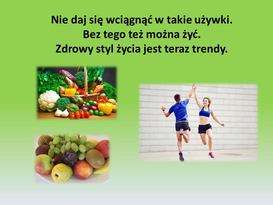 Nie daj się wciągnąć w takie używki. Bez tego też można żyć. Zdrowy styl życia jest teraz trendy.