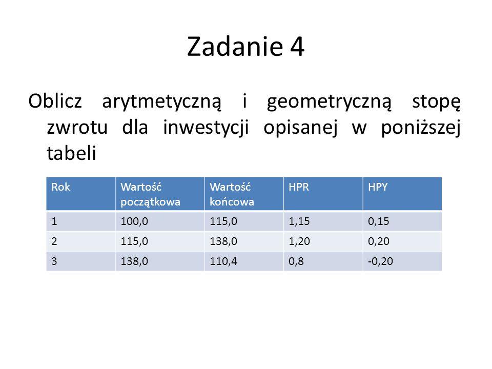 Zadanie 4 Oblicz arytmetyczną i geometryczną stopę zwrotu dla inwestycji opisanej w poniższej tabeli RokWartość początkowa Wartość końcowa HPRHPY 1100,0115,01,150,15 2115,0138,01,200,20 3138,0110,40,8-0,20