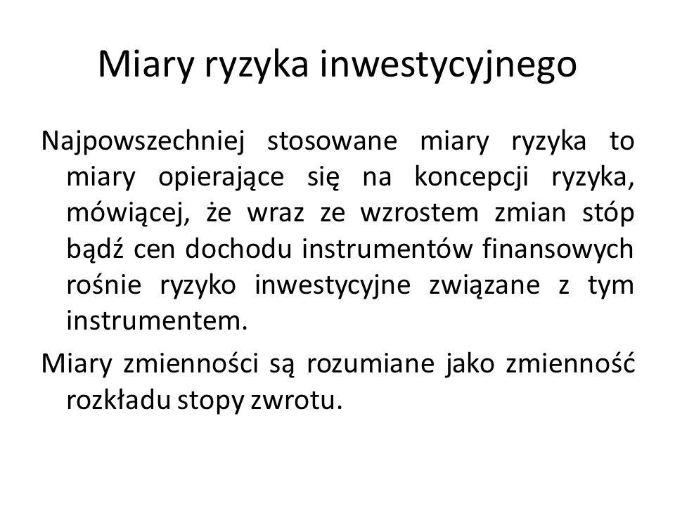 Miary ryzyka inwestycyjnego Najpowszechniej stosowane miary ryzyka to miary opierające się na koncepcji ryzyka, mówiącej, że wraz ze wzrostem zmian stóp bądź cen dochodu instrumentów finansowych rośnie ryzyko inwestycyjne związane z tym instrumentem.