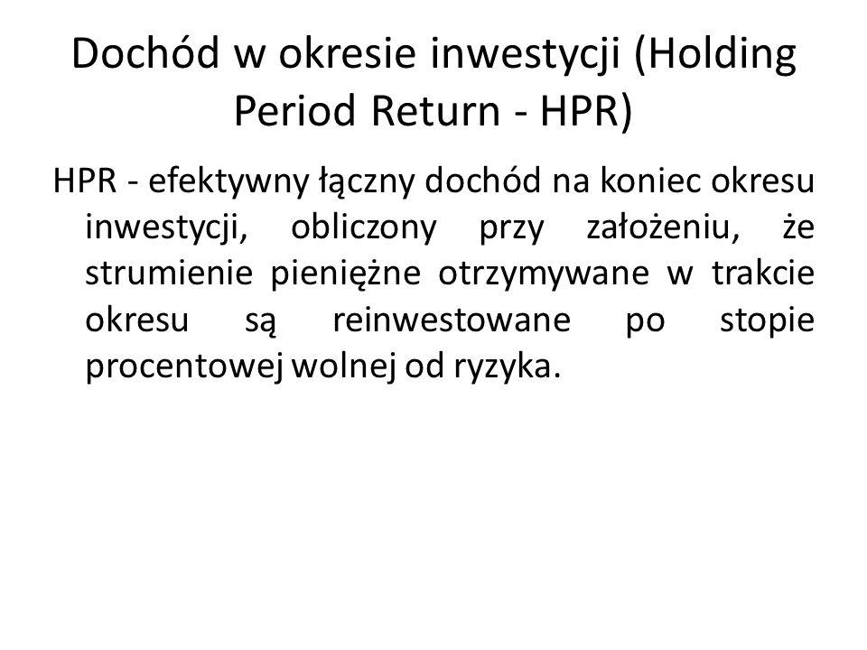 Dochód w okresie inwestycji (Holding Period Return - HPR) HPR - efektywny łączny dochód na koniec okresu inwestycji, obliczony przy założeniu, że strumienie pieniężne otrzymywane w trakcie okresu są reinwestowane po stopie procentowej wolnej od ryzyka.