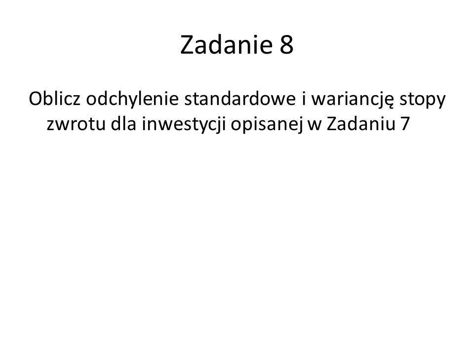 Zadanie 8 Oblicz odchylenie standardowe i wariancję stopy zwrotu dla inwestycji opisanej w Zadaniu 7
