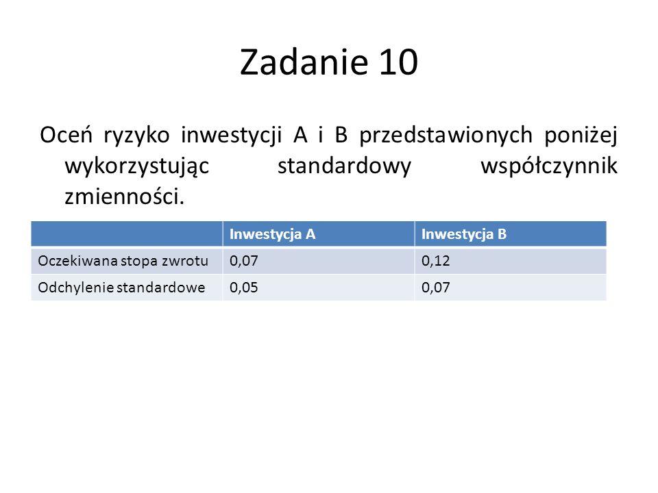 Zadanie 10 Oceń ryzyko inwestycji A i B przedstawionych poniżej wykorzystując standardowy współczynnik zmienności. Inwestycja AInwestycja B Oczekiwana