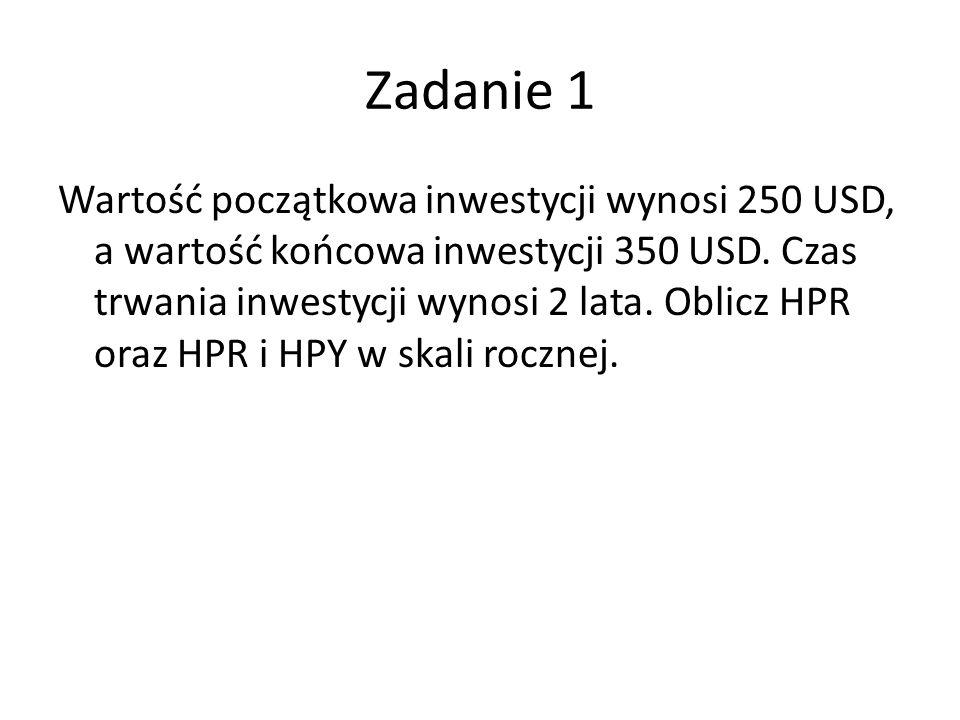 Zadanie 1 Wartość początkowa inwestycji wynosi 250 USD, a wartość końcowa inwestycji 350 USD. Czas trwania inwestycji wynosi 2 lata. Oblicz HPR oraz H